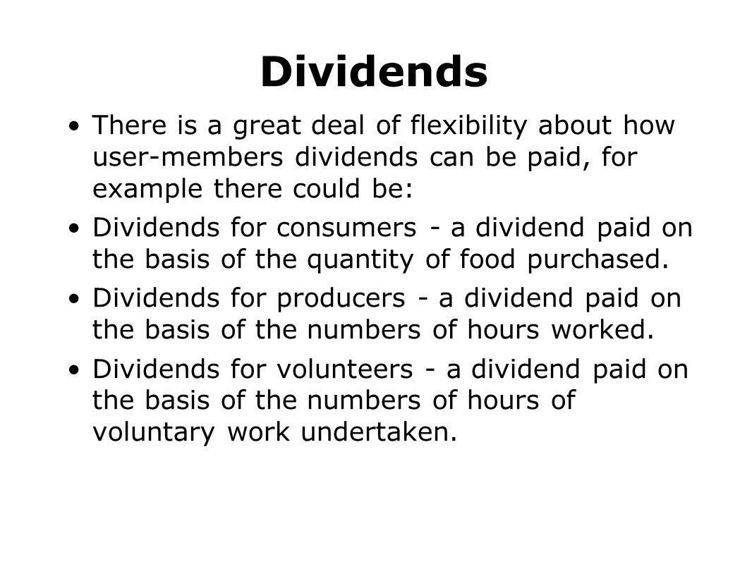 Dividends There is a great deal of flexibility about how user-members dividends can be paid, for example there could be: Dividends for consumers - a d