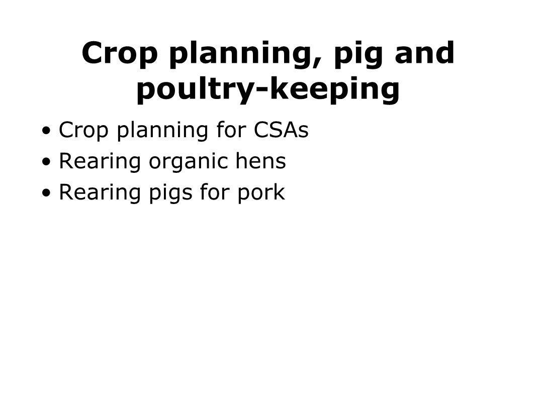 Crop planning, pig and poultry-keeping Crop planning for CSAs Rearing organic hens Rearing pigs for pork