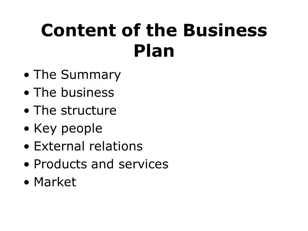 Content of the Business Plan The Summary The business The structure Key people External relations Products and services Market