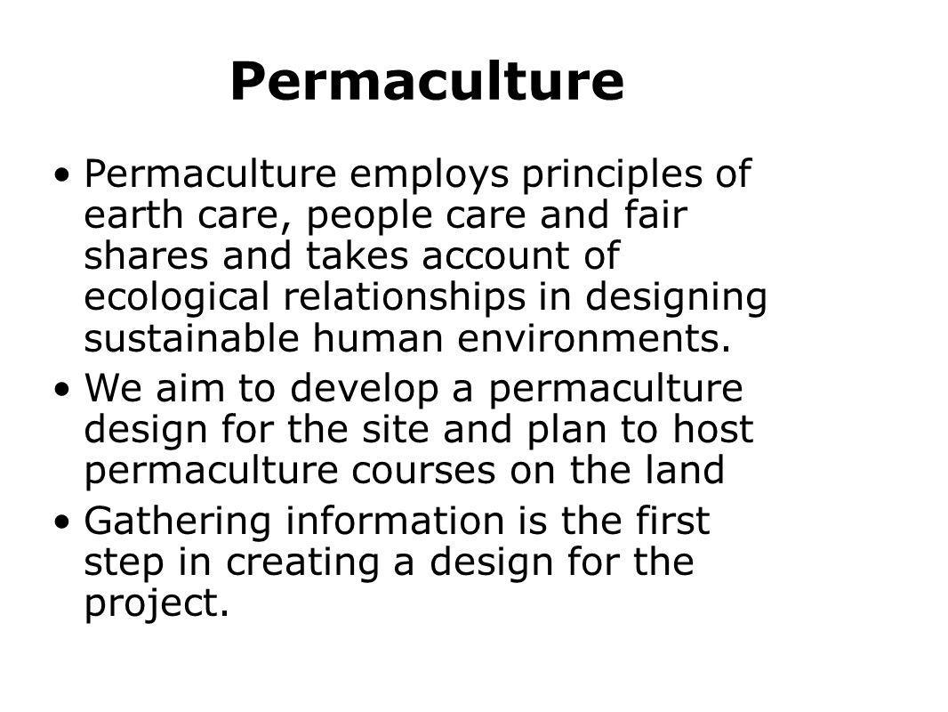 Permaculture Permaculture employs principles of earth care, people care and fair shares and takes account of ecological relationships in designing sus
