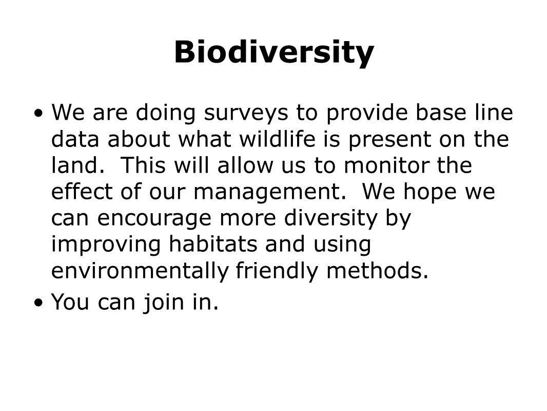 Biodiversity We are doing surveys to provide base line data about what wildlife is present on the land. This will allow us to monitor the effect of ou