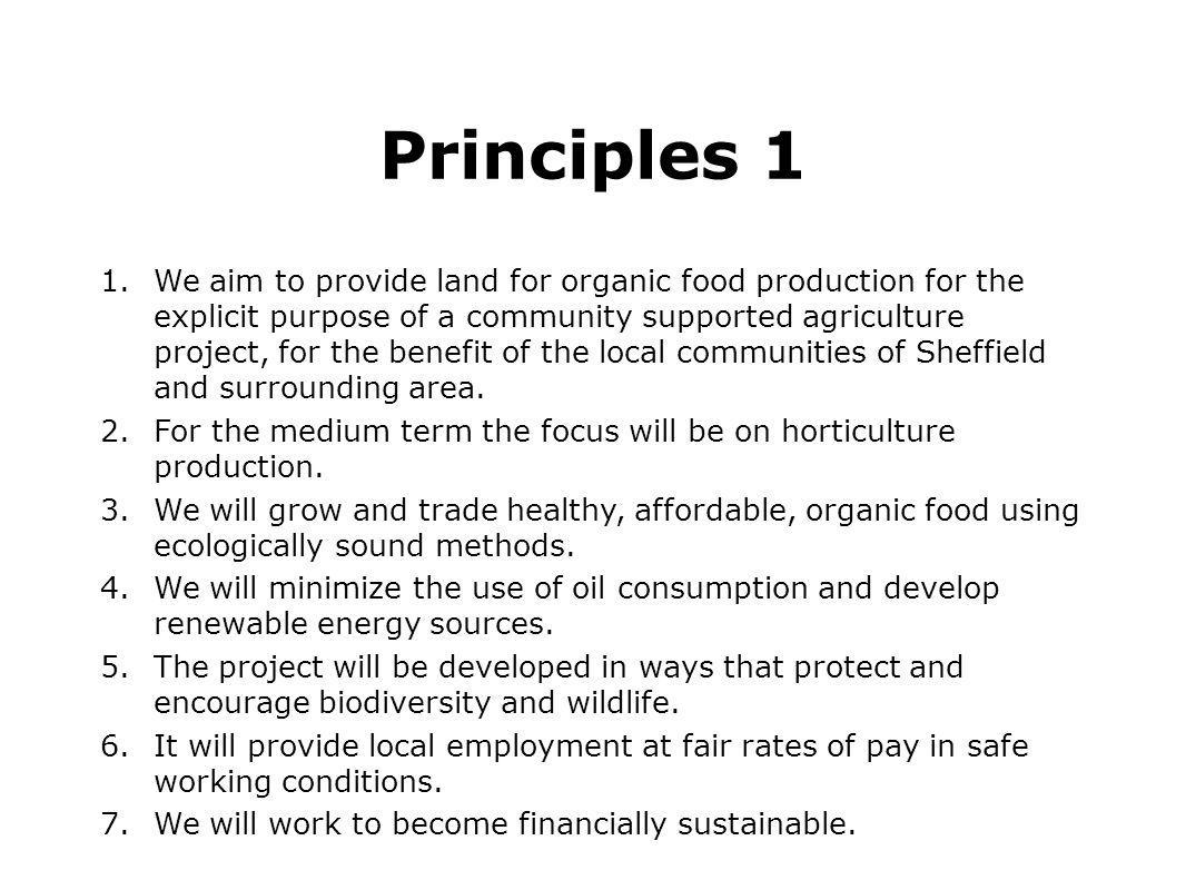 Principles 1 1.We aim to provide land for organic food production for the explicit purpose of a community supported agriculture project, for the benef