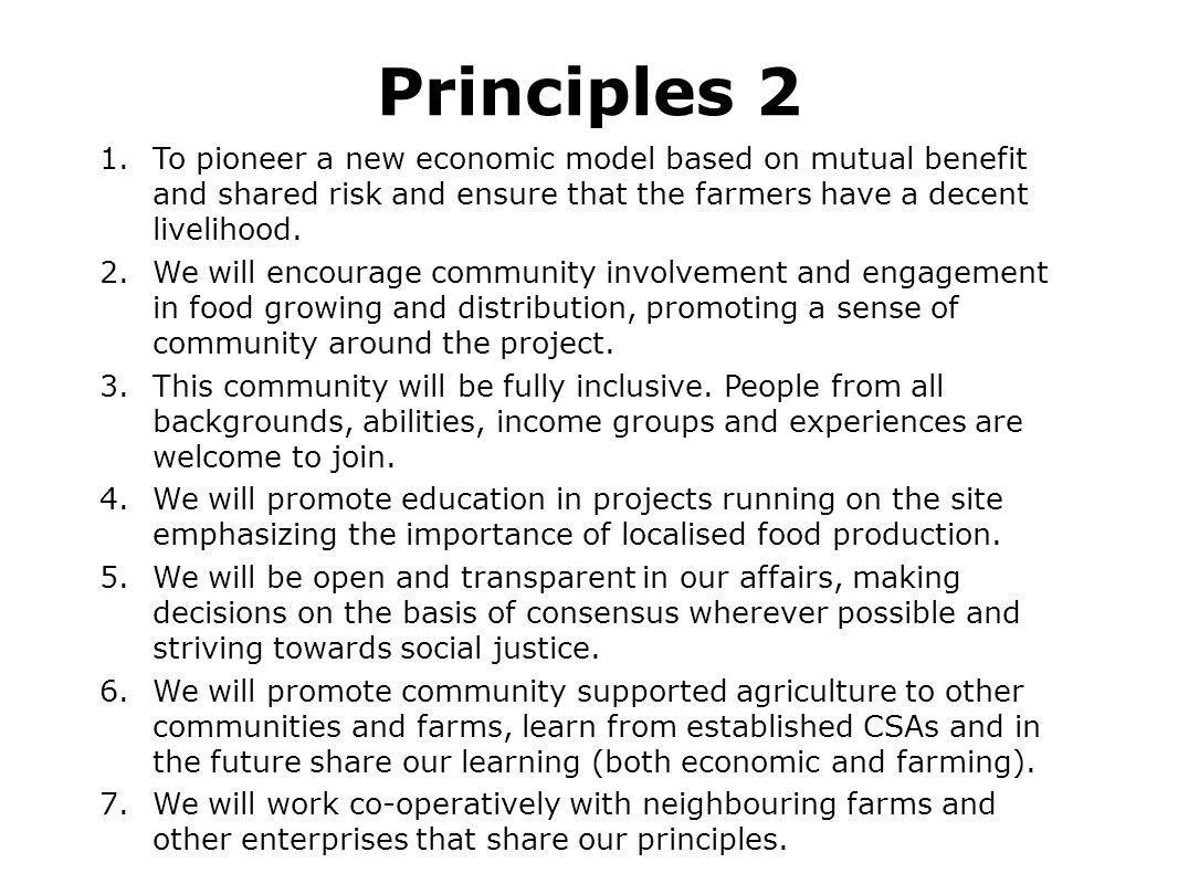 Principles 2 1.To pioneer a new economic model based on mutual benefit and shared risk and ensure that the farmers have a decent livelihood. 2.We will