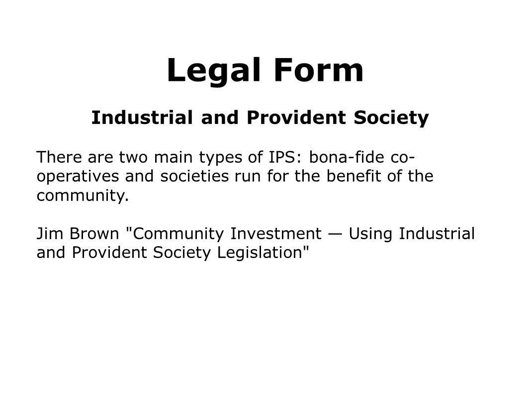 Legal Form Industrial and Provident Society There are two main types of IPS: bona-fide co- operatives and societies run for the benefit of the communi