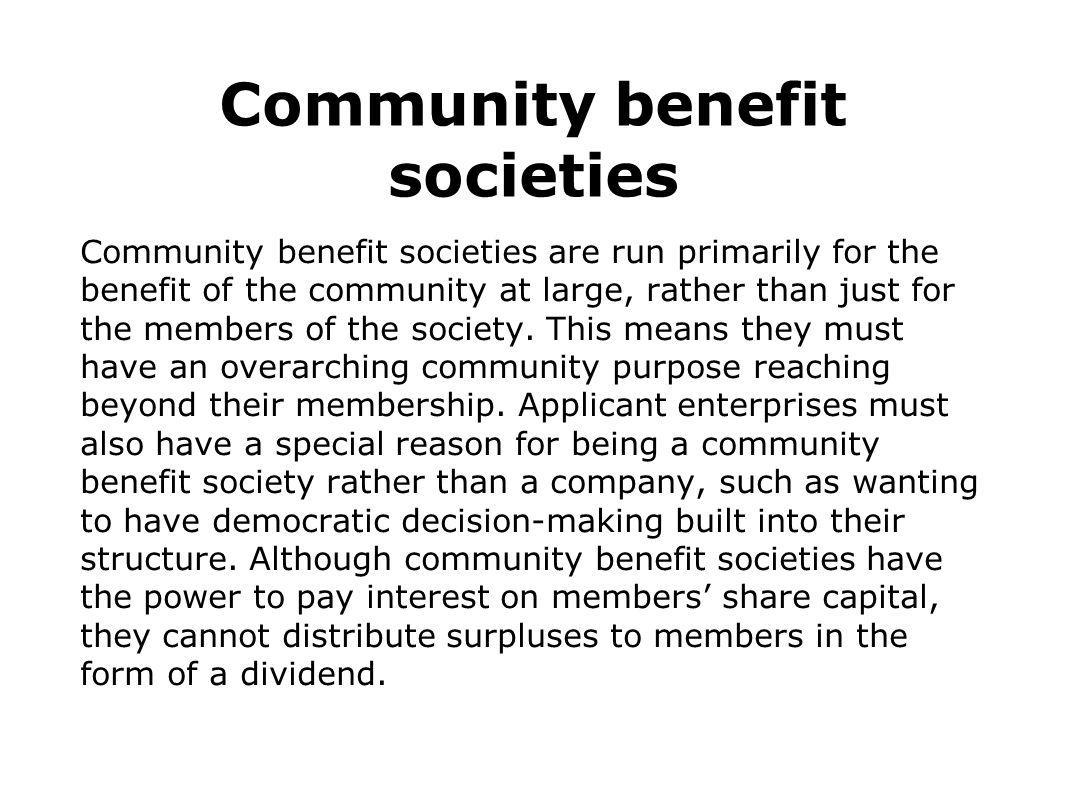Community benefit societies Community benefit societies are run primarily for the benefit of the community at large, rather than just for the members