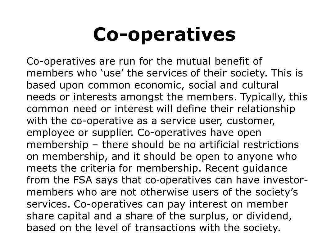 Co-operatives Co-operatives are run for the mutual benefit of members who 'use' the services of their society. This is based upon common economic, soc