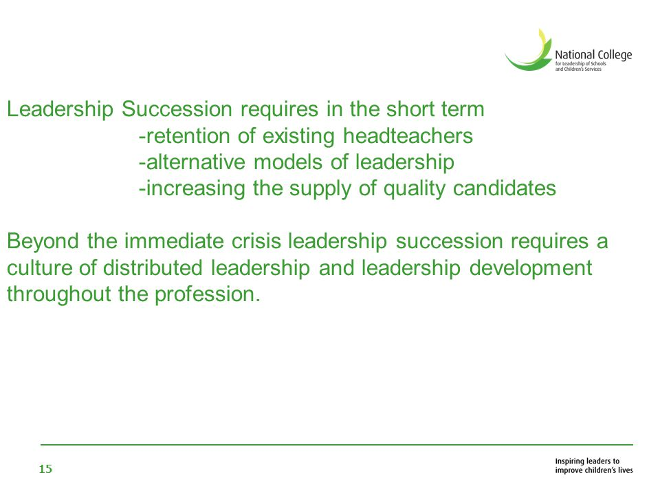 15 Leadership Succession requires in the short term -retention of existing headteachers -alternative models of leadership -increasing the supply of qu