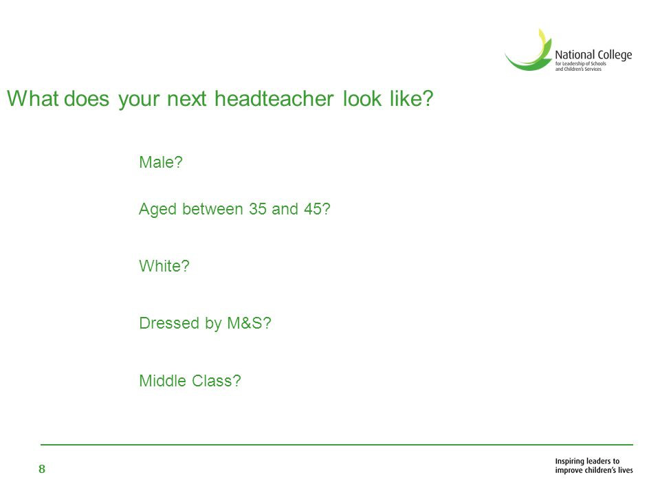 8 What does your next headteacher look like? Male? Aged between 35 and 45? White? Dressed by M&S? Middle Class?