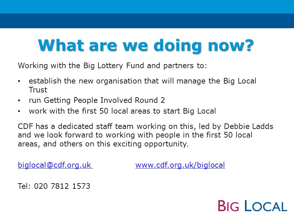 B IG L OCAL Working with the Big Lottery Fund and partners to: establish the new organisation that will manage the Big Local Trust run Getting People