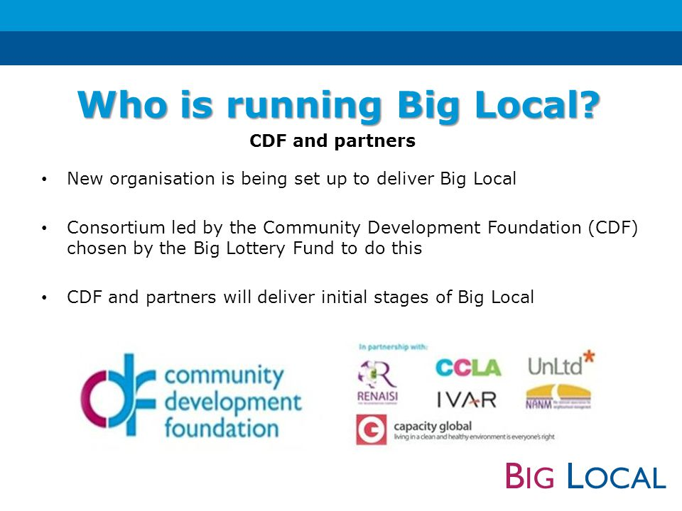 B IG L OCAL New organisation is being set up to deliver Big Local Consortium led by the Community Development Foundation (CDF) chosen by the Big Lottery Fund to do this CDF and partners will deliver initial stages of Big Local Who is running Big Local.