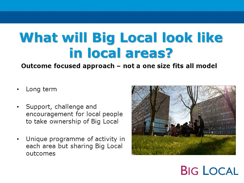 B IG L OCAL Long term Support, challenge and encouragement for local people to take ownership of Big Local Unique programme of activity in each area b