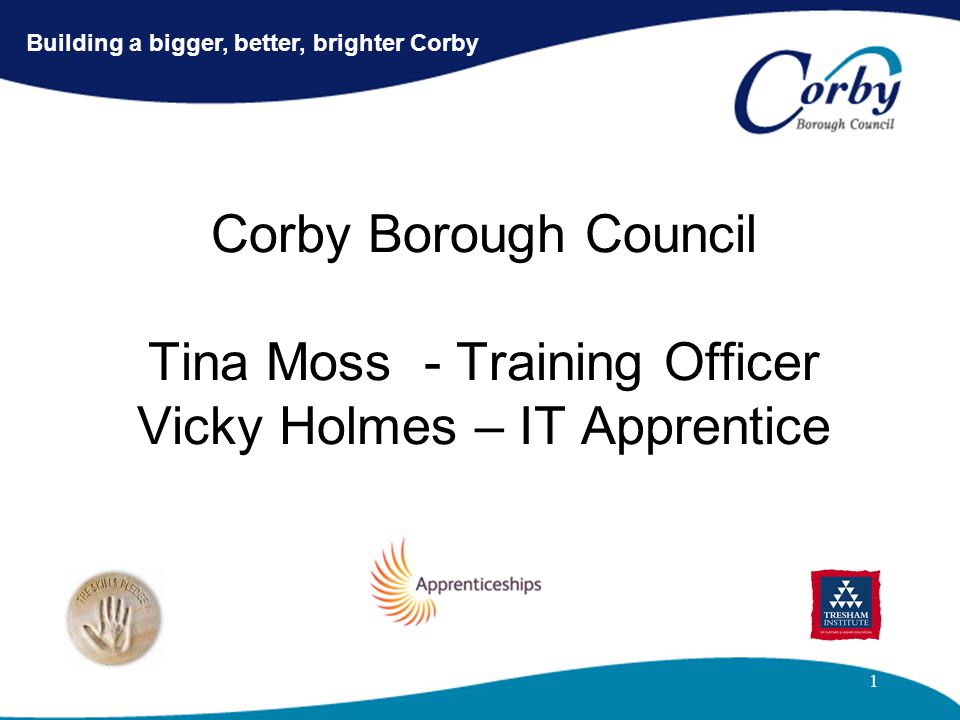 1 Corby Borough Council Tina Moss - Training Officer Vicky Holmes – IT Apprentice Building a bigger, better, brighter Corby