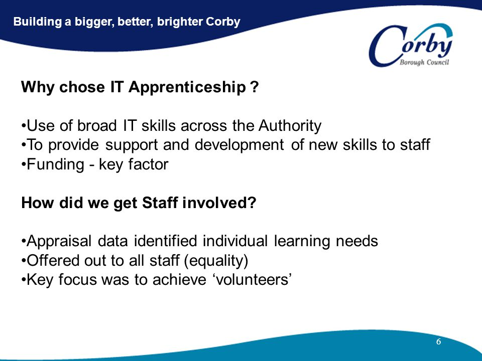 6 Building a bigger, better, brighter Corby Why chose IT Apprenticeship ? Use of broad IT skills across the Authority To provide support and developme