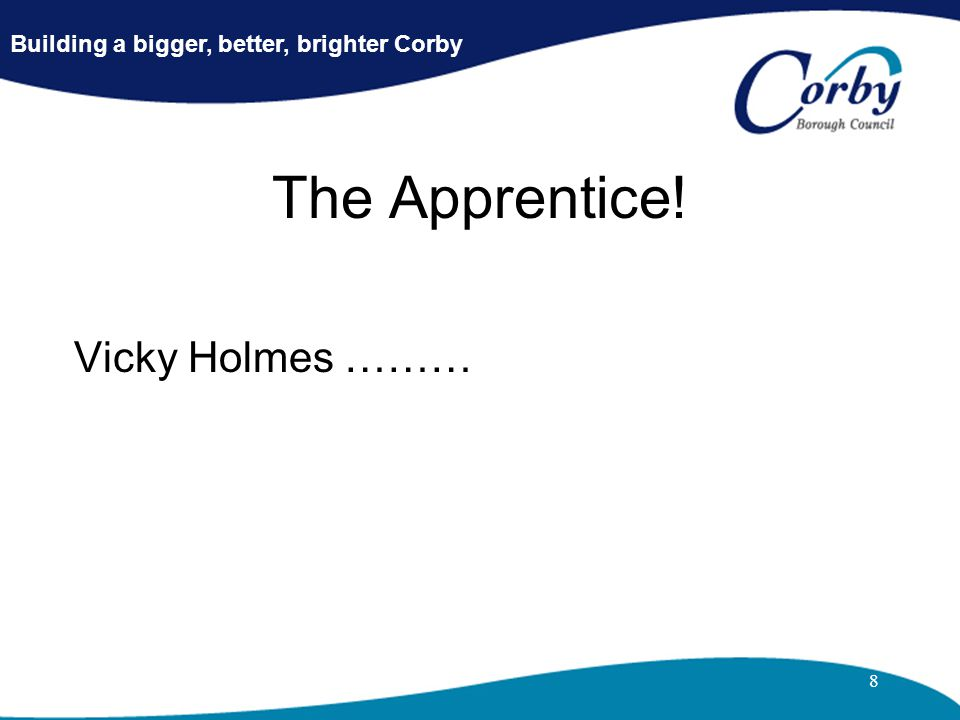 8 The Apprentice! Vicky Holmes ……… Building a bigger, better, brighter Corby
