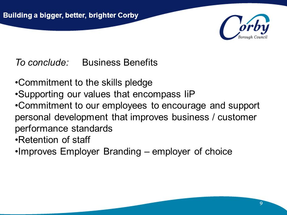 9 To conclude: Business Benefits Commitment to the skills pledge Supporting our values that encompass IiP Commitment to our employees to encourage and support personal development that improves business / customer performance standards Retention of staff Improves Employer Branding – employer of choice Building a bigger, better, brighter Corby