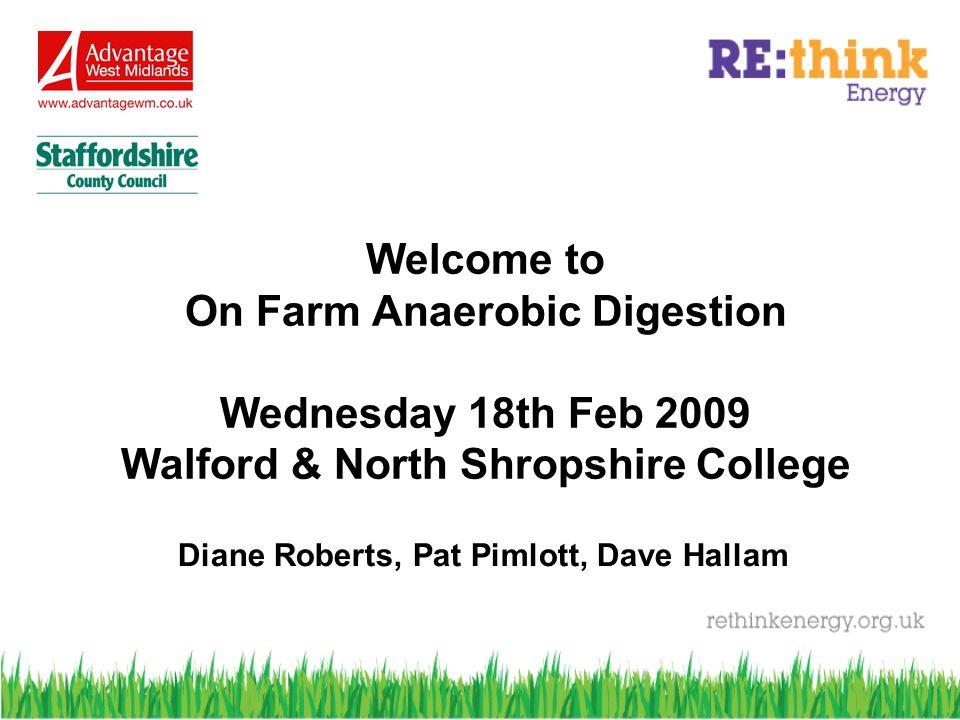 Welcome to On Farm Anaerobic Digestion Wednesday 18th Feb 2009 Walford & North Shropshire College Diane Roberts, Pat Pimlott, Dave Hallam