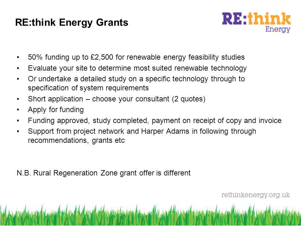 RE:think Energy Grants 50% funding up to £2,500 for renewable energy feasibility studies Evaluate your site to determine most suited renewable technology Or undertake a detailed study on a specific technology through to specification of system requirements Short application – choose your consultant (2 quotes) Apply for funding Funding approved, study completed, payment on receipt of copy and invoice Support from project network and Harper Adams in following through recommendations, grants etc N.B.