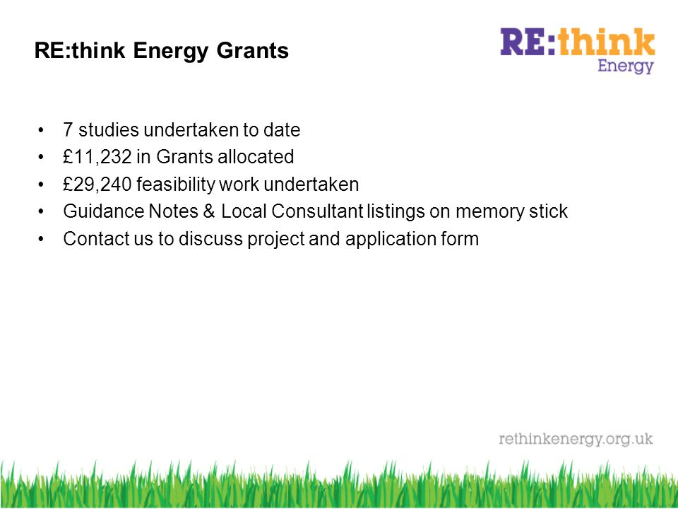 RE:think Energy Grants 7 studies undertaken to date £11,232 in Grants allocated £29,240 feasibility work undertaken Guidance Notes & Local Consultant listings on memory stick Contact us to discuss project and application form