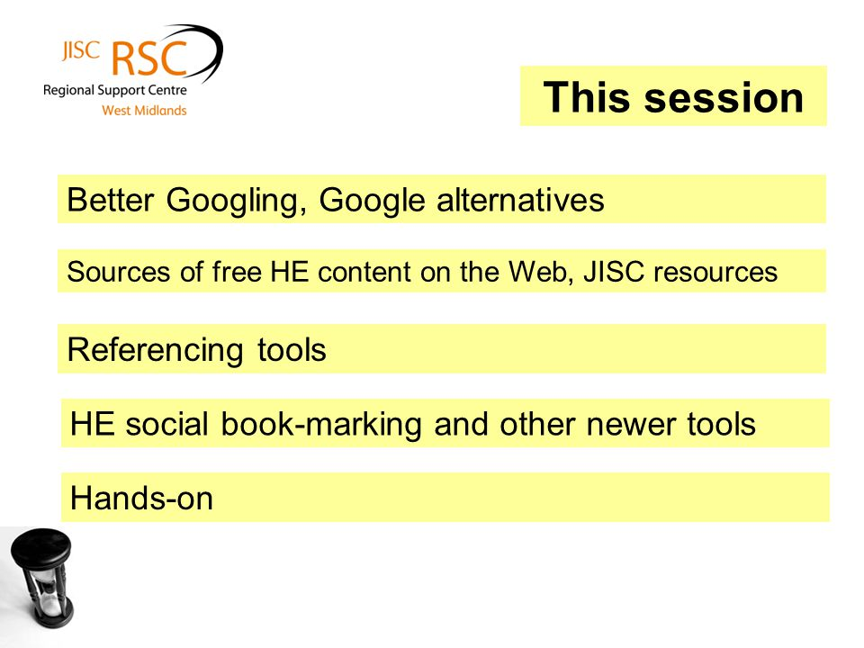 This session Better Googling, Google alternatives Referencing tools Sources of free HE content on the Web, JISC resources HE social book-marking and o