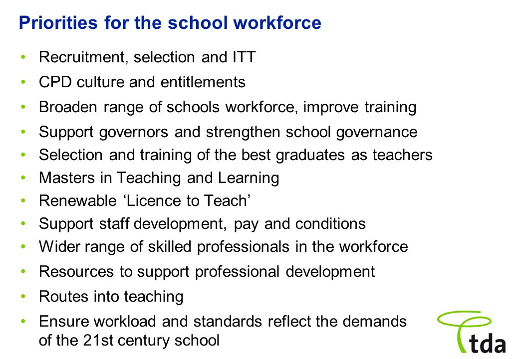Priorities for the school workforce Recruitment, selection and ITT CPD culture and entitlements Broaden range of schools workforce, improve training Support governors and strengthen school governance Selection and training of the best graduates as teachers Masters in Teaching and Learning Renewable 'Licence to Teach' Support staff development, pay and conditions Wider range of skilled professionals in the workforce Resources to support professional development Routes into teaching Ensure workload and standards reflect the demands of the 21st century school