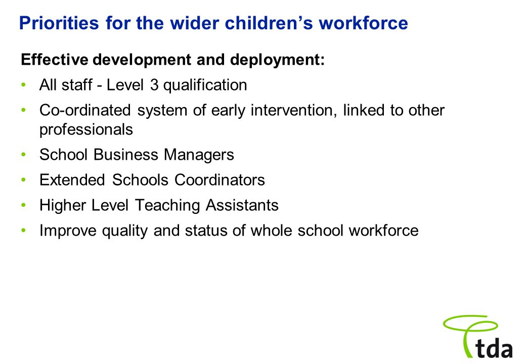 Priorities for the wider children's workforce Effective development and deployment: All staff - Level 3 qualification Co ‑ ordinated system of early intervention, linked to other professionals School Business Managers Extended Schools Coordinators Higher Level Teaching Assistants Improve quality and status of whole school workforce