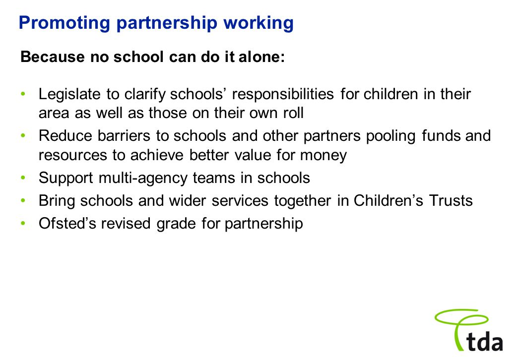 Promoting partnership working Because no school can do it alone: Legislate to clarify schools' responsibilities for children in their area as well as those on their own roll Reduce barriers to schools and other partners pooling funds and resources to achieve better value for money Support multi-agency teams in schools Bring schools and wider services together in Children's Trusts Ofsted's revised grade for partnership