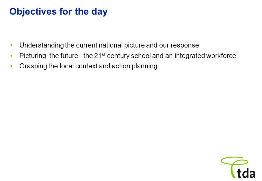 Objectives for the day Understanding the current national picture and our response Picturing the future: the 21 st century school and an integrated wo