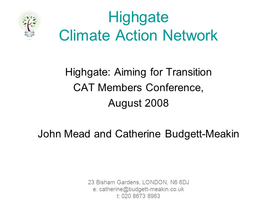 Highgate: Aiming for Transition CAT Members Conference, August 2008 John Mead and Catherine Budgett-Meakin Highgate Climate Action Network 23 Bisham Gardens, LONDON, N6 6DJ e: catherine@budgett-meakin.co.uk t: 020 8673 8963