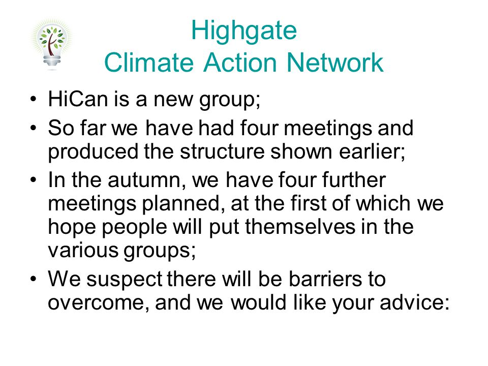 Highgate Climate Action Network HiCan is a new group; So far we have had four meetings and produced the structure shown earlier; In the autumn, we have four further meetings planned, at the first of which we hope people will put themselves in the various groups; We suspect there will be barriers to overcome, and we would like your advice: