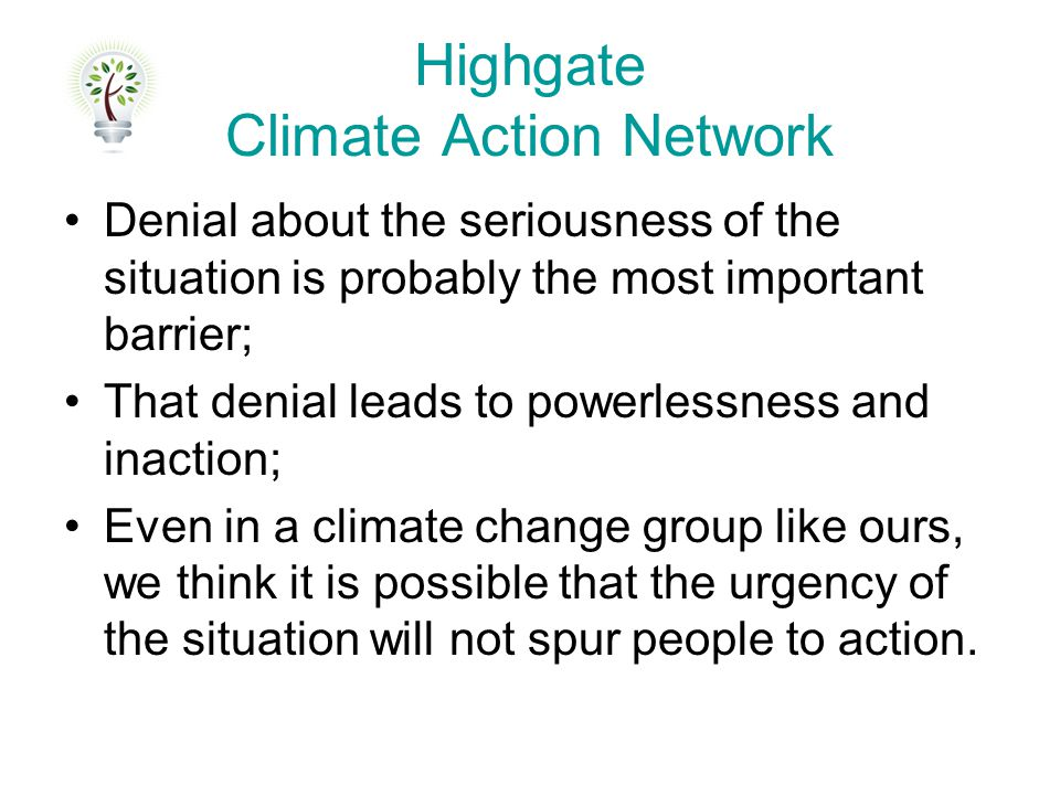 Highgate Climate Action Network Denial about the seriousness of the situation is probably the most important barrier; That denial leads to powerlessne
