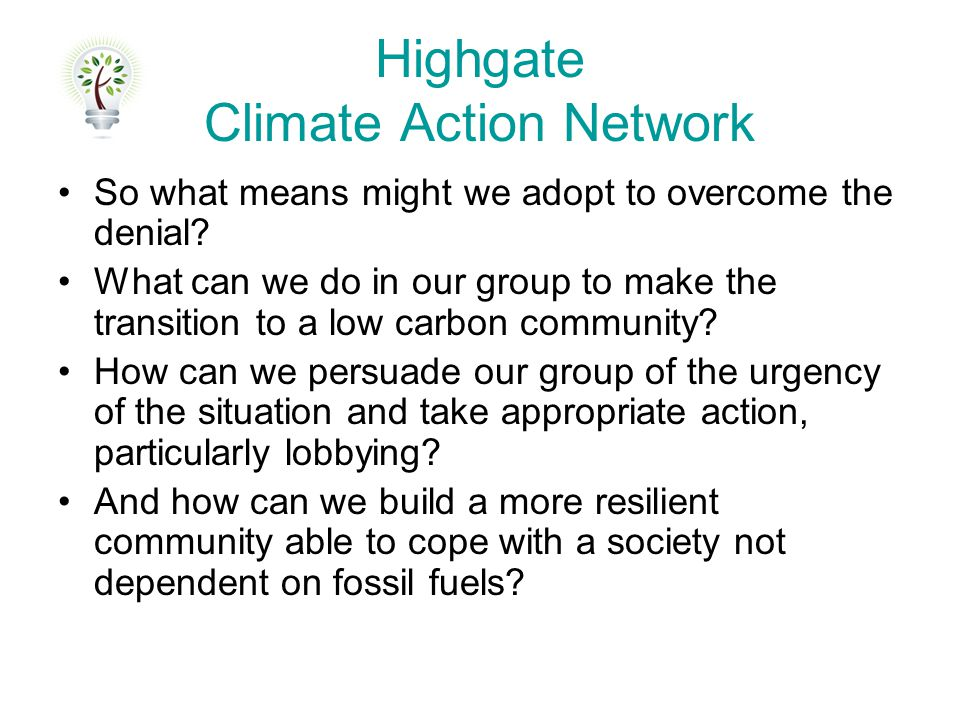Highgate Climate Action Network So what means might we adopt to overcome the denial? What can we do in our group to make the transition to a low carbo