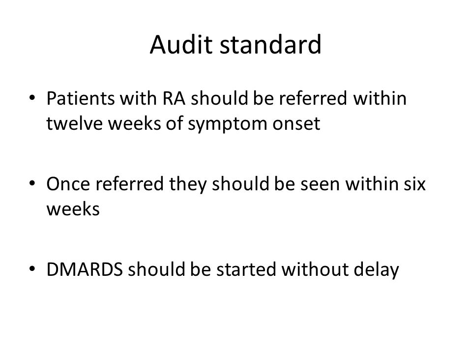 Audit standard Patients with RA should be referred within twelve weeks of symptom onset Once referred they should be seen within six weeks DMARDS should be started without delay