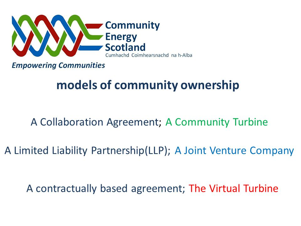 A contractually based agreement; The Virtual Turbine models of community ownership A Limited Liability Partnership(LLP); A Joint Venture Company A Collaboration Agreement; A Community Turbine