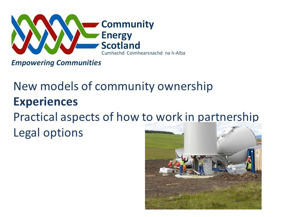 New models of community ownership Experiences Practical aspects of how to work in partnership Legal options