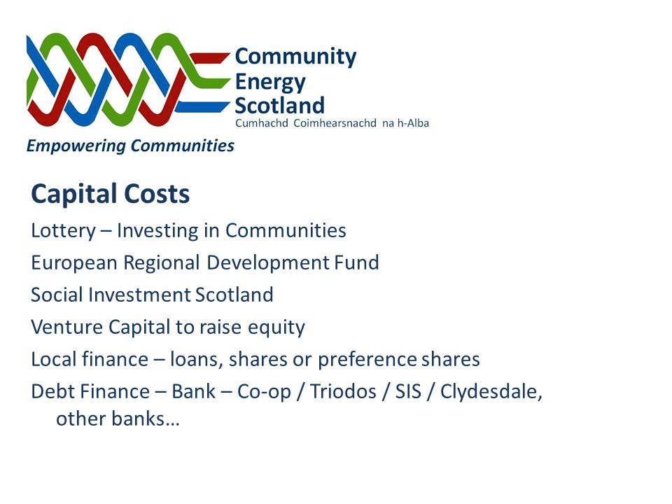 Funding Capital Costs Lottery – Investing in Communities European Regional Development Fund Social Investment Scotland Venture Capital to raise equity Local finance – loans, shares or preference shares Debt Finance – Bank – Co-op / Triodos / SIS / Clydesdale, other banks…