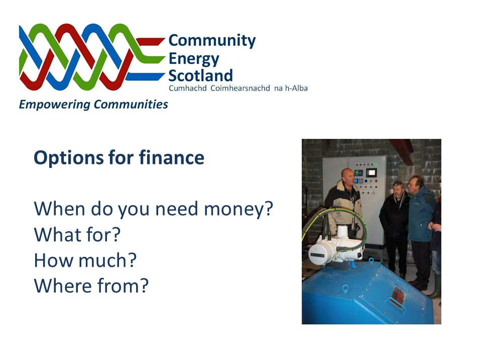Options for finance When do you need money? What for? How much? Where from?