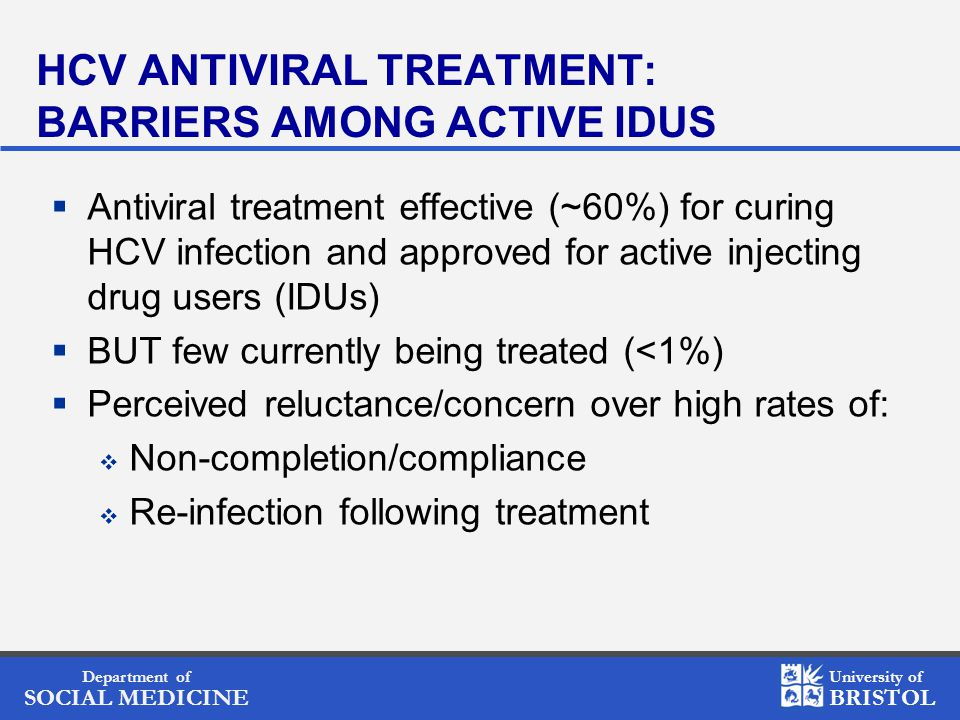 Department of SOCIAL MEDICINE University of BRISTOL HCV ANTIVIRAL TREATMENT: BARRIERS AMONG ACTIVE IDUS  Antiviral treatment effective (~60%) for cur