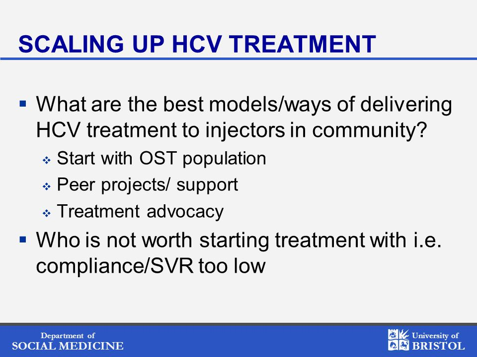 Department of SOCIAL MEDICINE University of BRISTOL SCALING UP HCV TREATMENT  What are the best models/ways of delivering HCV treatment to injectors