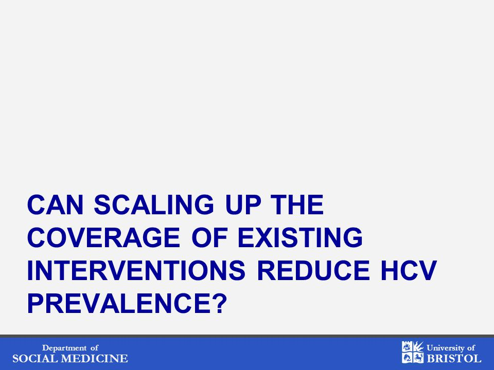 Department of SOCIAL MEDICINE University of BRISTOL CAN SCALING UP THE COVERAGE OF EXISTING INTERVENTIONS REDUCE HCV PREVALENCE?