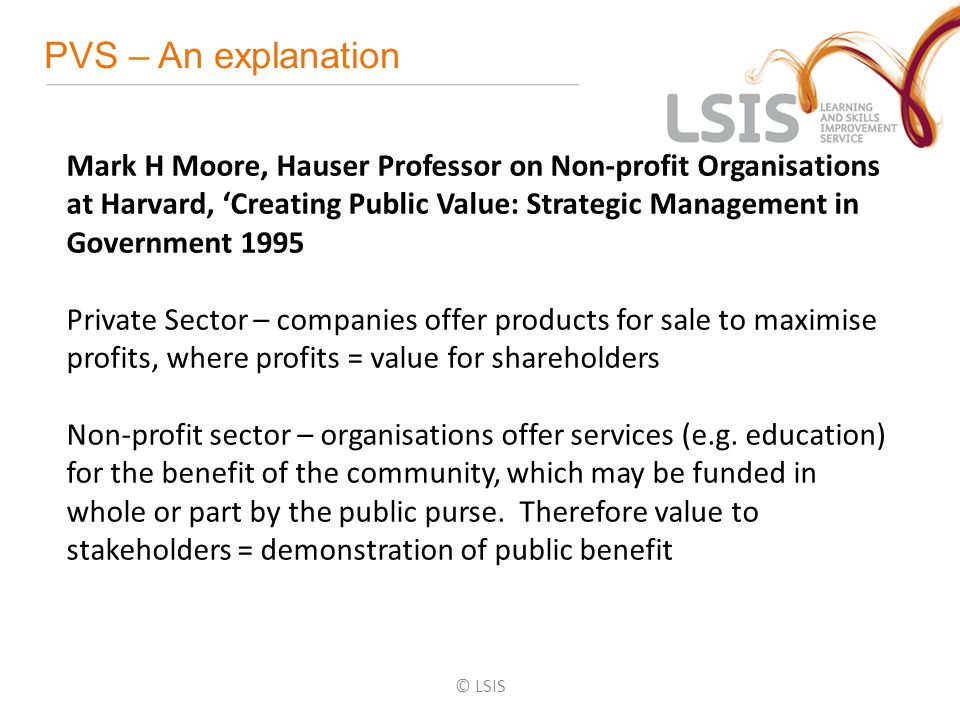 PVS – An explanation © LSIS Mark H Moore, Hauser Professor on Non-profit Organisations at Harvard, 'Creating Public Value: Strategic Management in Government 1995 Private Sector – companies offer products for sale to maximise profits, where profits = value for shareholders Non-profit sector – organisations offer services (e.g.