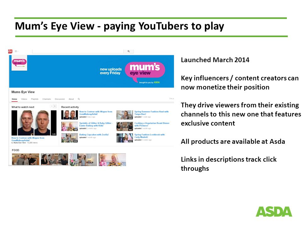 Mum's Eye View - paying YouTubers to play Launched March 2014 Key influencers / content creators can now monetize their position They drive viewers from their existing channels to this new one that features exclusive content All products are available at Asda Links in descriptions track click throughs