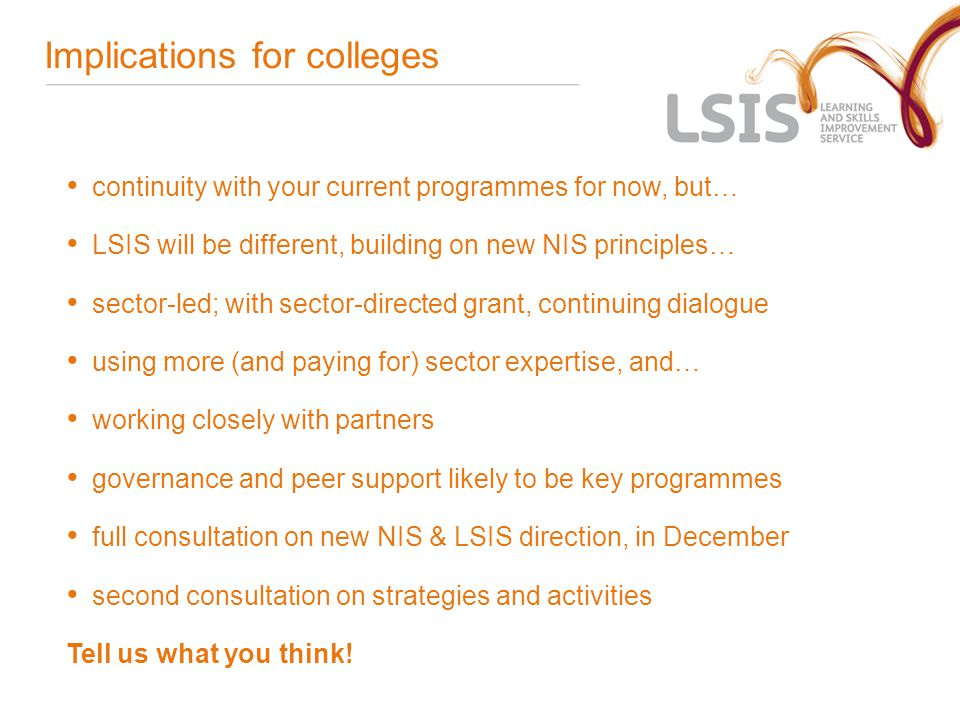 Implications for colleges continuity with your current programmes for now, but… LSIS will be different, building on new NIS principles… sector-led; with sector-directed grant, continuing dialogue using more (and paying for) sector expertise, and… working closely with partners governance and peer support likely to be key programmes full consultation on new NIS & LSIS direction, in December second consultation on strategies and activities Tell us what you think!