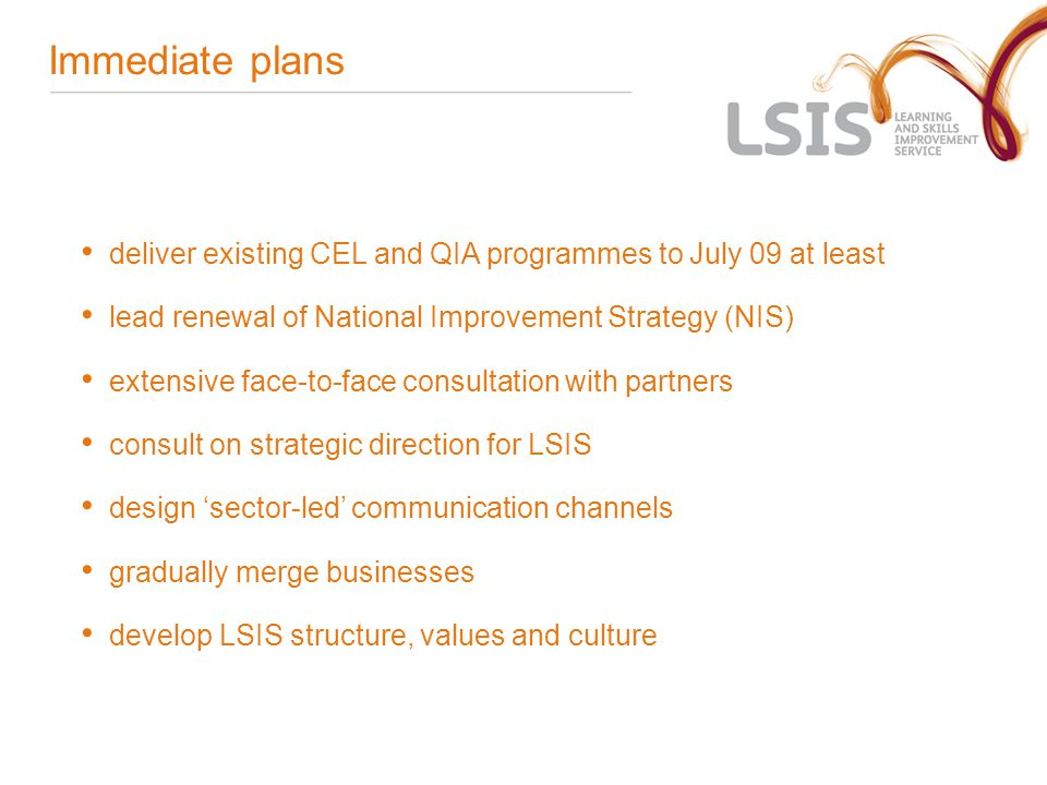 Immediate plans deliver existing CEL and QIA programmes to July 09 at least lead renewal of National Improvement Strategy (NIS) extensive face-to-face