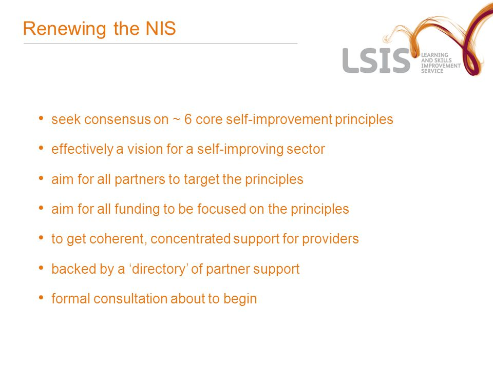 Renewing the NIS seek consensus on ~ 6 core self-improvement principles effectively a vision for a self-improving sector aim for all partners to target the principles aim for all funding to be focused on the principles to get coherent, concentrated support for providers backed by a 'directory' of partner support formal consultation about to begin