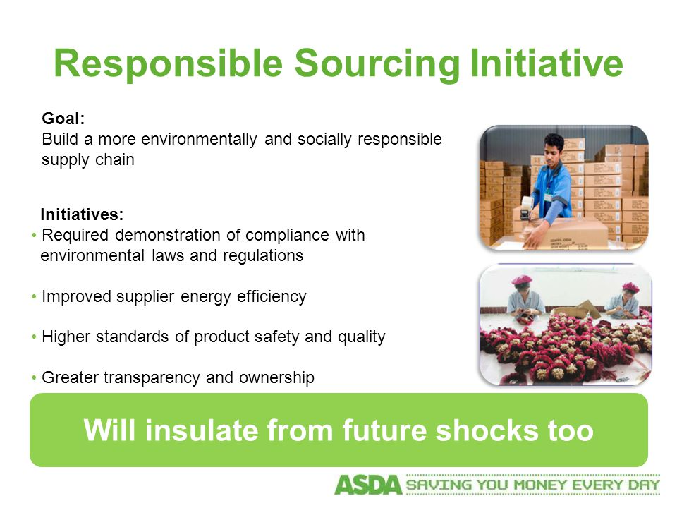 Responsible Sourcing Initiative Goal: Build a more environmentally and socially responsible supply chain Initiatives: Required demonstration of compliance with environmental laws and regulations Improved supplier energy efficiency Higher standards of product safety and quality Greater transparency and ownership Will insulate from future shocks too