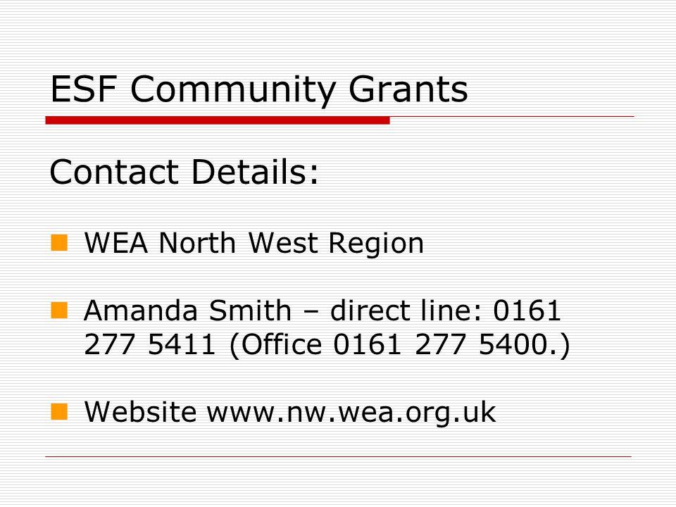 ESF Community Grants Contact Details: WEA North West Region Amanda Smith – direct line: 0161 277 5411 (Office 0161 277 5400.) Website www.nw.wea.org.uk