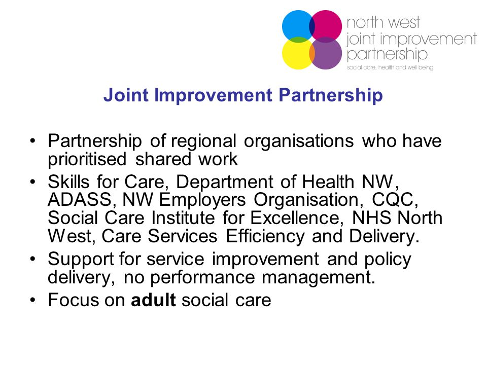Joint Improvement Partnership Partnership of regional organisations who have prioritised shared work Skills for Care, Department of Health NW, ADASS, NW Employers Organisation, CQC, Social Care Institute for Excellence, NHS North West, Care Services Efficiency and Delivery.
