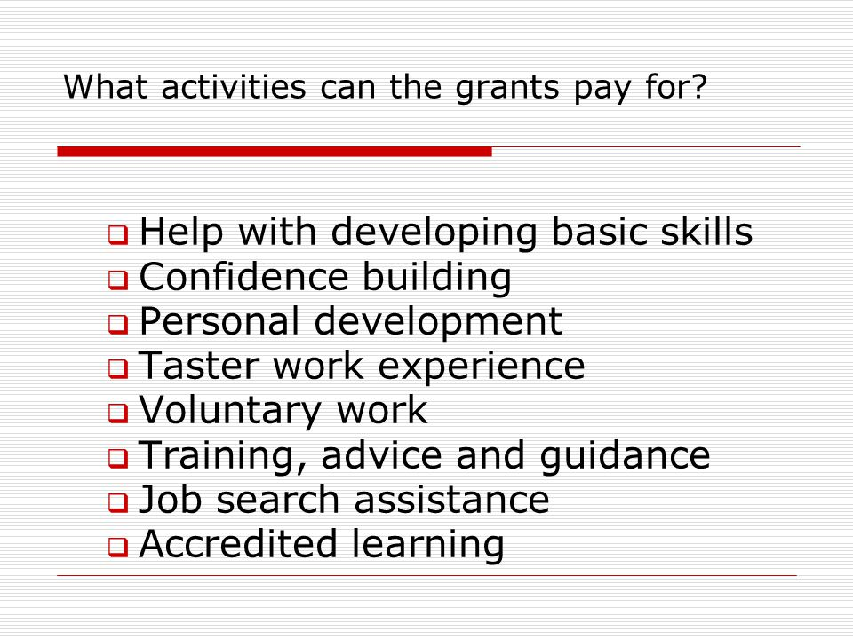 What activities can the grants pay for?  Help with developing basic skills  Confidence building  Personal development  Taster work experience  Vo