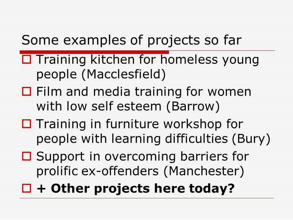 Some examples of projects so far  Training kitchen for homeless young people (Macclesfield)  Film and media training for women with low self esteem (Barrow)  Training in furniture workshop for people with learning difficulties (Bury)  Support in overcoming barriers for prolific ex-offenders (Manchester)  + Other projects here today?