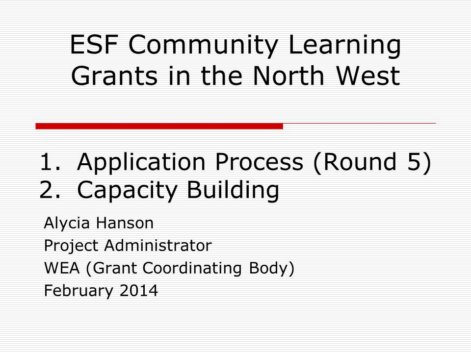 ESF Community Learning Grants in the North West Alycia Hanson Project Administrator WEA (Grant Coordinating Body) February 2014 1.Application Process (Round 5) 2.Capacity Building